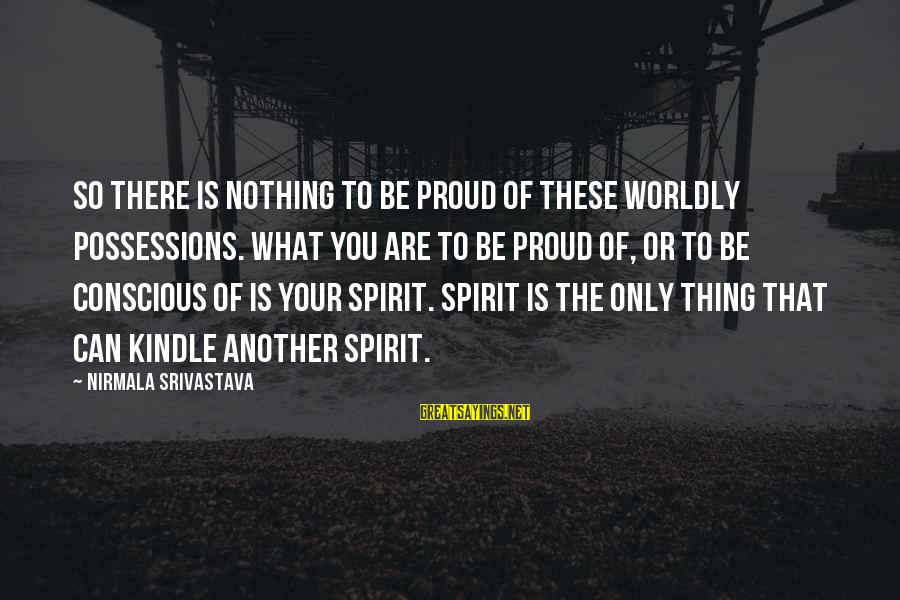 Spirit Love Sayings By Nirmala Srivastava: So there is nothing to be proud of these worldly possessions. What you are to