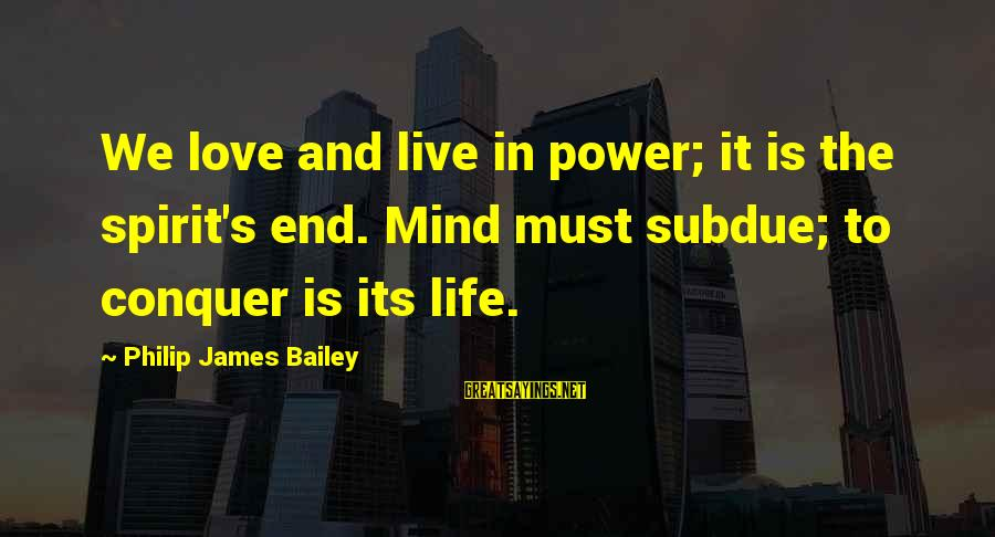 Spirit Love Sayings By Philip James Bailey: We love and live in power; it is the spirit's end. Mind must subdue; to