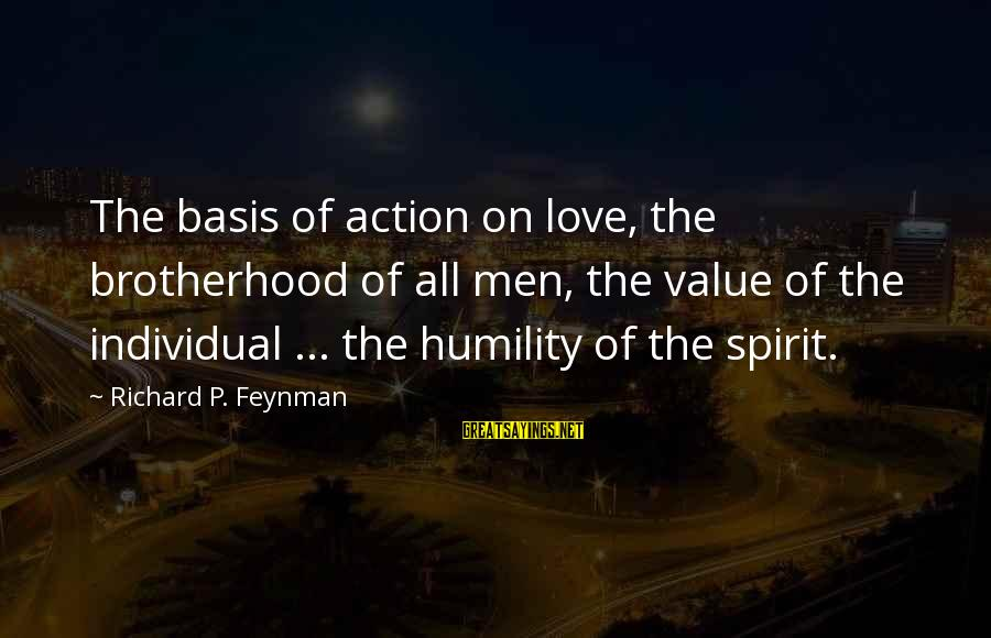 Spirit Love Sayings By Richard P. Feynman: The basis of action on love, the brotherhood of all men, the value of the