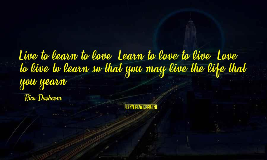 Spirit Love Sayings By Rico Dasheem: Live to learn to love. Learn to love to live. Love to live to learn