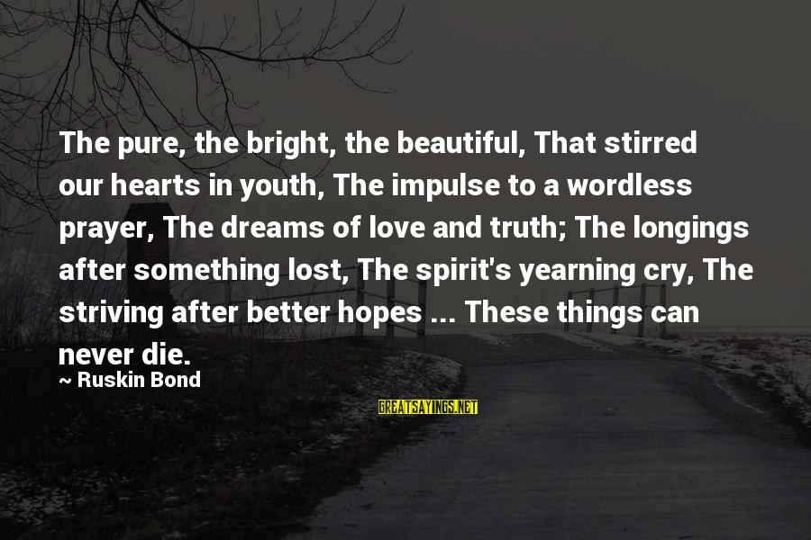 Spirit Love Sayings By Ruskin Bond: The pure, the bright, the beautiful, That stirred our hearts in youth, The impulse to