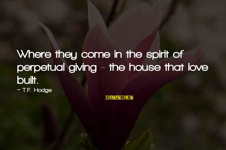 Spirit Love Sayings By T.F. Hodge: Where they come in the spirit of perpetual giving - the house that love built.