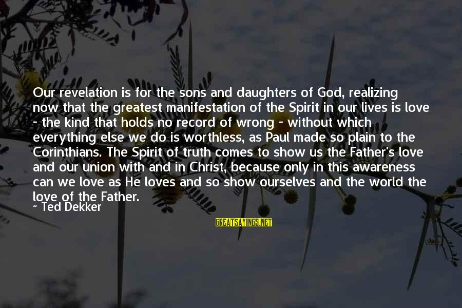 Spirit Love Sayings By Ted Dekker: Our revelation is for the sons and daughters of God, realizing now that the greatest