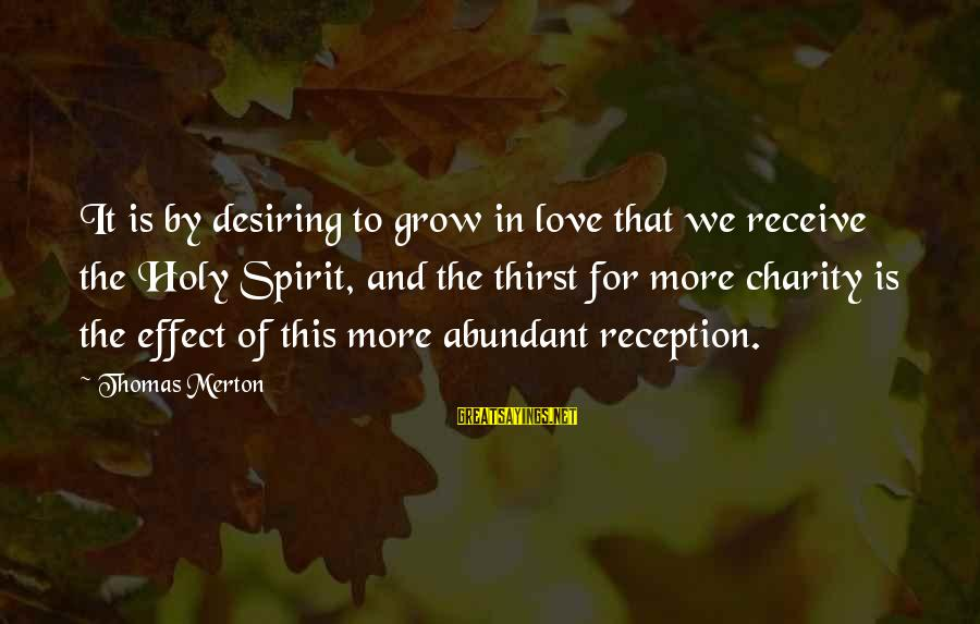 Spirit Love Sayings By Thomas Merton: It is by desiring to grow in love that we receive the Holy Spirit, and