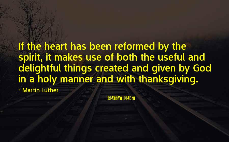 Spirit Of Thanksgiving Sayings By Martin Luther: If the heart has been reformed by the spirit, it makes use of both the