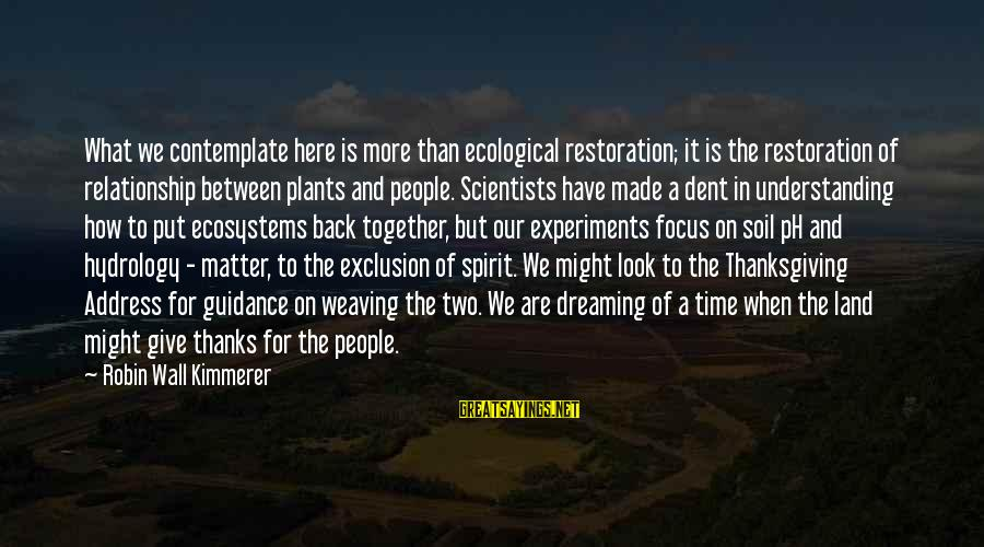 Spirit Of Thanksgiving Sayings By Robin Wall Kimmerer: What we contemplate here is more than ecological restoration; it is the restoration of relationship