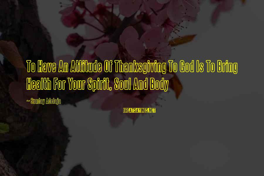 Spirit Of Thanksgiving Sayings By Sunday Adelaja: To Have An Attitude Of Thanksgiving To God Is To Bring Health For Your Spirit,