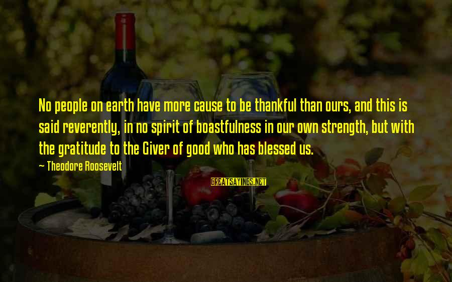 Spirit Of Thanksgiving Sayings By Theodore Roosevelt: No people on earth have more cause to be thankful than ours, and this is