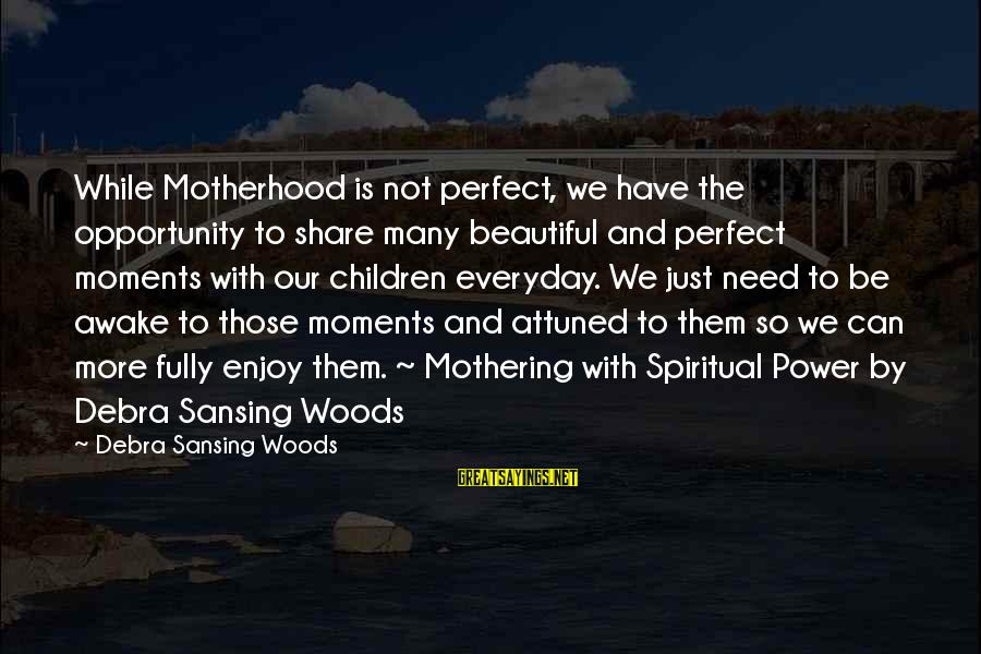 Spiritual Mothering Sayings By Debra Sansing Woods: While Motherhood is not perfect, we have the opportunity to share many beautiful and perfect