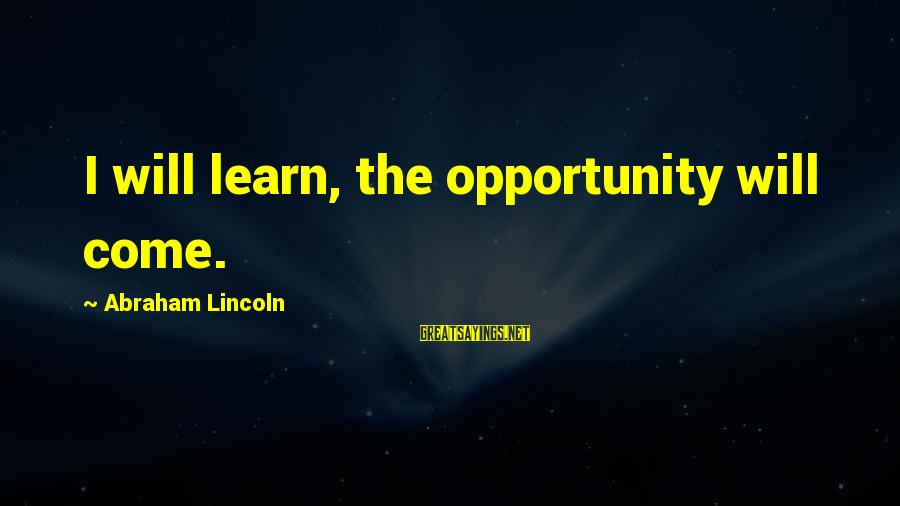Spiritual Rules Of Engagement Sayings By Abraham Lincoln: I will learn, the opportunity will come.