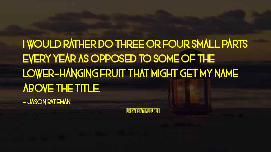 Splendent Sayings By Jason Bateman: I would rather do three or four small parts every year as opposed to some