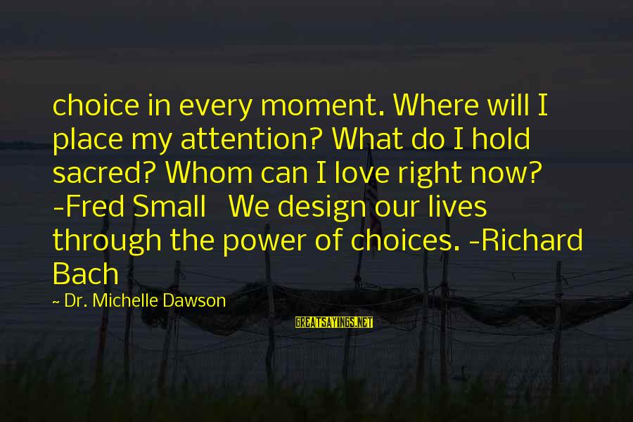 Spoil Relationship Sayings By Dr. Michelle Dawson: choice in every moment. Where will I place my attention? What do I hold sacred?