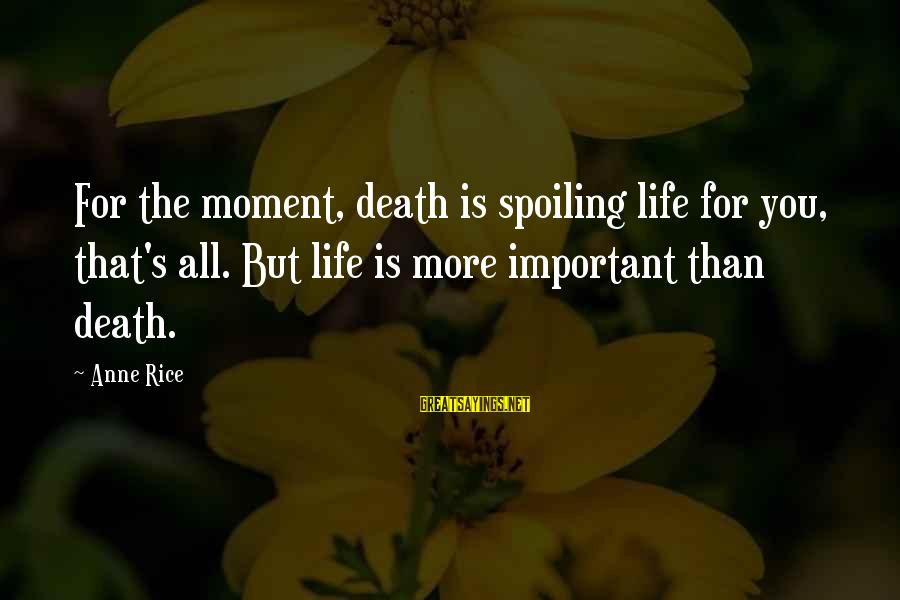 Spoiling You Sayings By Anne Rice: For the moment, death is spoiling life for you, that's all. But life is more