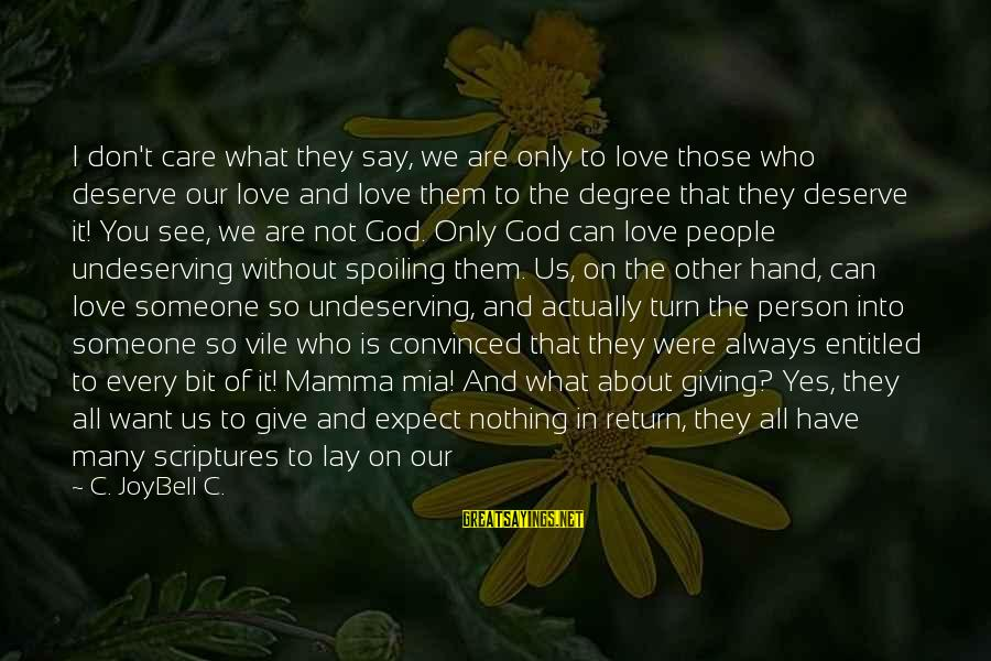 Spoiling You Sayings By C. JoyBell C.: I don't care what they say, we are only to love those who deserve our
