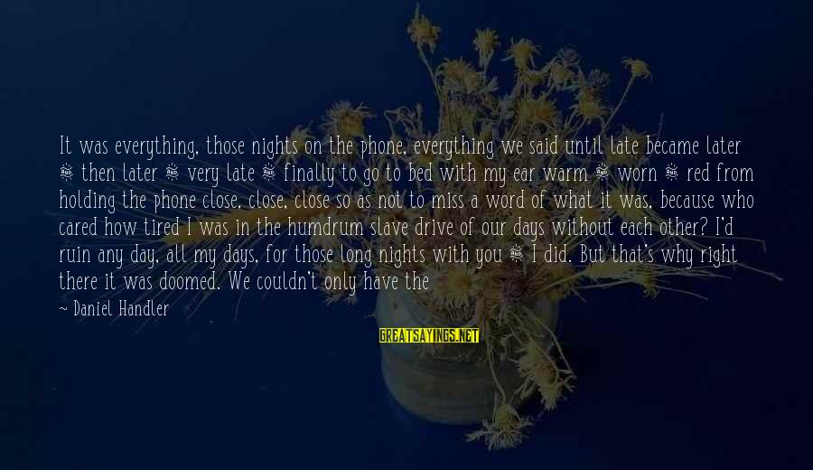 Spoiling You Sayings By Daniel Handler: It was everything, those nights on the phone, everything we said until late became later