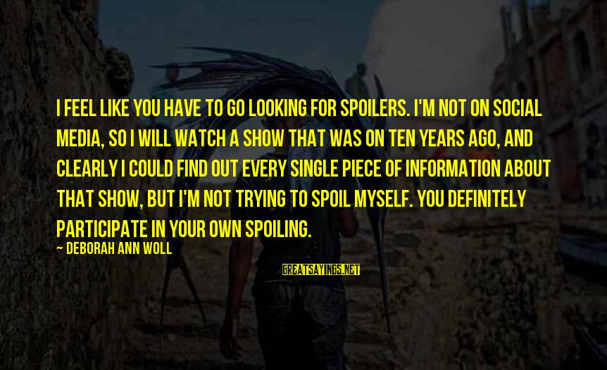Spoiling You Sayings By Deborah Ann Woll: I feel like you have to go looking for spoilers. I'm not on social media,