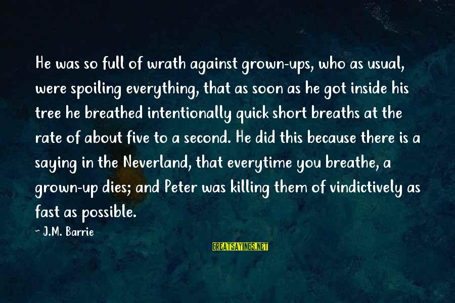 Spoiling You Sayings By J.M. Barrie: He was so full of wrath against grown-ups, who as usual, were spoiling everything, that