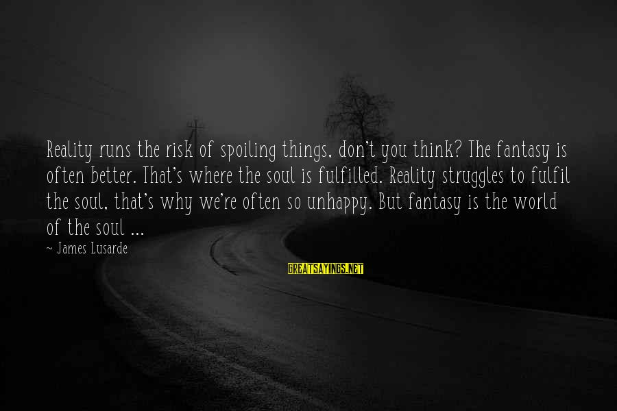 Spoiling You Sayings By James Lusarde: Reality runs the risk of spoiling things, don't you think? The fantasy is often better.