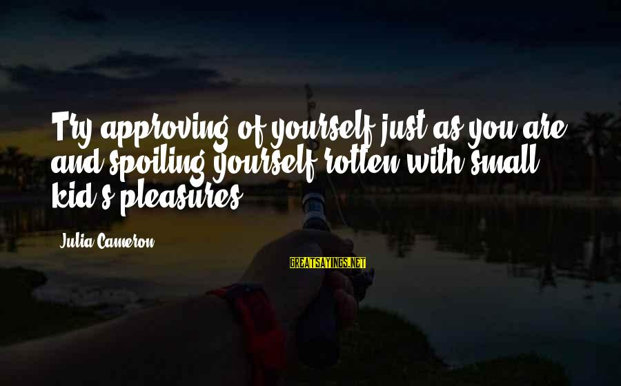 Spoiling You Sayings By Julia Cameron: Try approving of yourself just as you are, and spoiling yourself rotten with small kid's