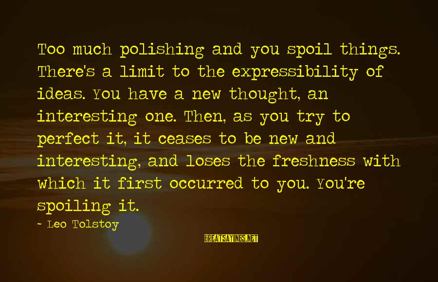 Spoiling You Sayings By Leo Tolstoy: Too much polishing and you spoil things. There's a limit to the expressibility of ideas.