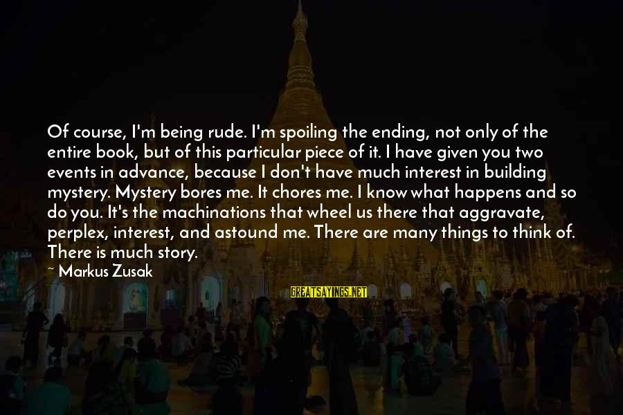 Spoiling You Sayings By Markus Zusak: Of course, I'm being rude. I'm spoiling the ending, not only of the entire book,