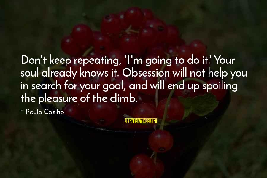 Spoiling You Sayings By Paulo Coelho: Don't keep repeating, 'I'm going to do it.' Your soul already knows it. Obsession will