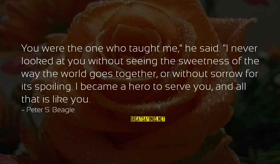 """Spoiling You Sayings By Peter S. Beagle: You were the one who taught me,"""" he said. """"I never looked at you without"""
