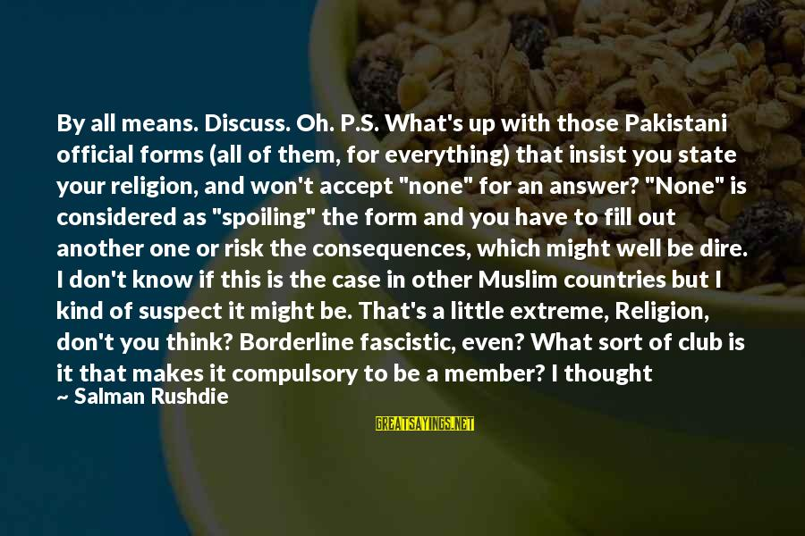 Spoiling You Sayings By Salman Rushdie: By all means. Discuss. Oh. P.S. What's up with those Pakistani official forms (all of