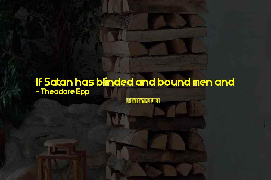 Spoiling You Sayings By Theodore Epp: If Satan has blinded and bound men and women, how can we ever see souls