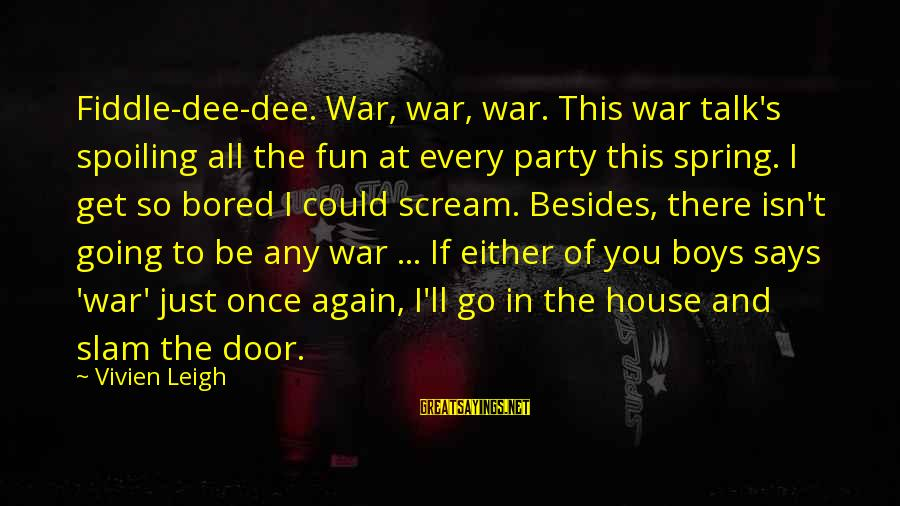 Spoiling You Sayings By Vivien Leigh: Fiddle-dee-dee. War, war, war. This war talk's spoiling all the fun at every party this