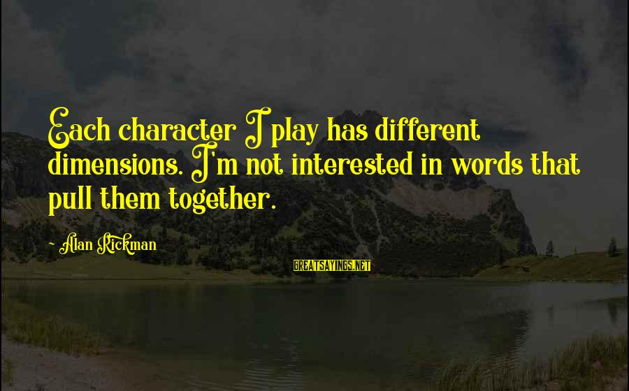 Spokane Sayings By Alan Rickman: Each character I play has different dimensions. I'm not interested in words that pull them