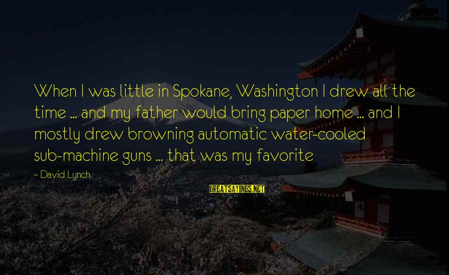 Spokane Sayings By David Lynch: When I was little in Spokane, Washington I drew all the time ... and my