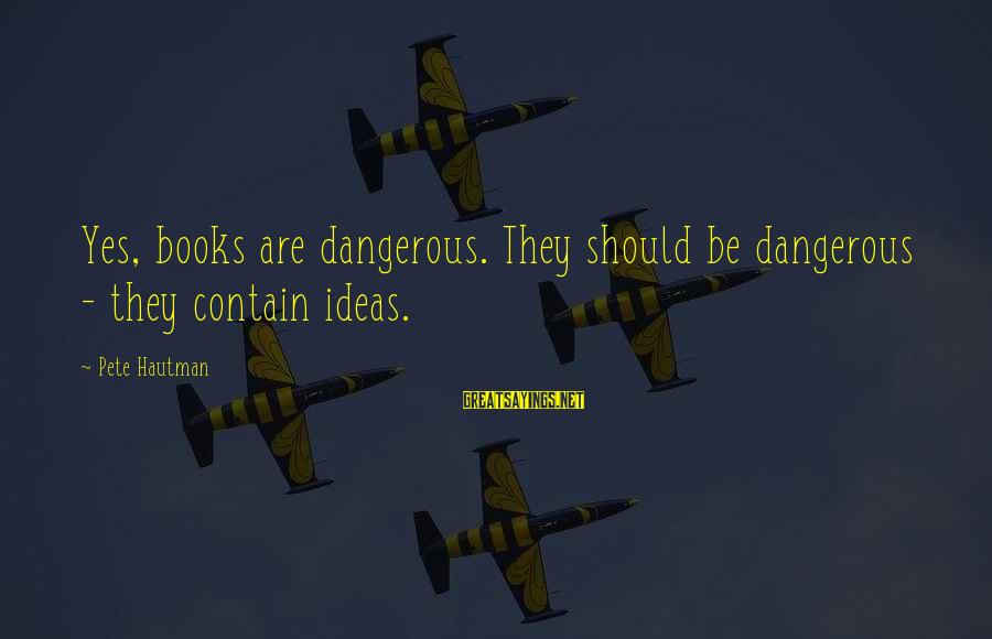 Spokane Sayings By Pete Hautman: Yes, books are dangerous. They should be dangerous - they contain ideas.