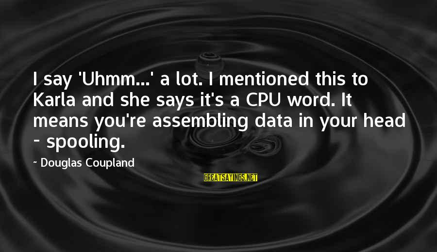 Spooling Sayings By Douglas Coupland: I say 'Uhmm...' a lot. I mentioned this to Karla and she says it's a