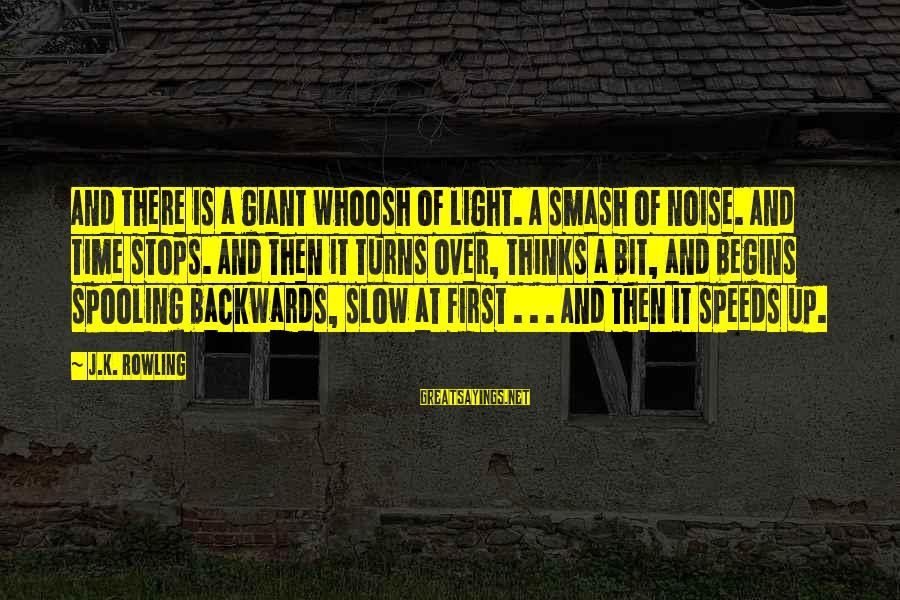 Spooling Sayings By J.K. Rowling: And there is a giant whoosh of light. A smash of noise. And time stops.