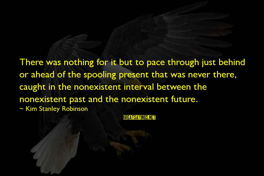 Spooling Sayings By Kim Stanley Robinson: There was nothing for it but to pace through just behind or ahead of the