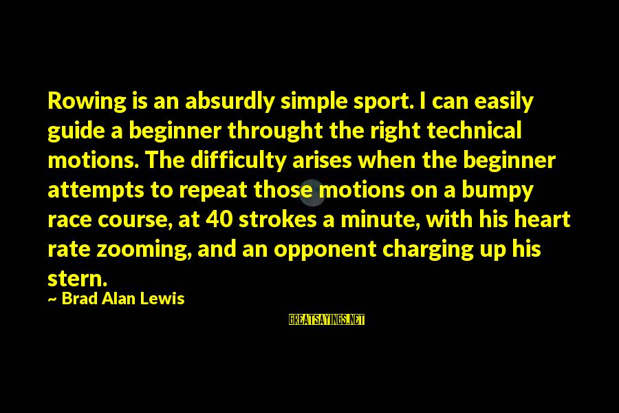 Sports And Heart Sayings By Brad Alan Lewis: Rowing is an absurdly simple sport. I can easily guide a beginner throught the right