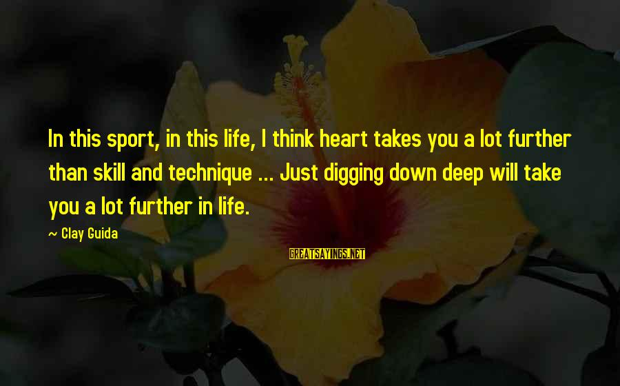 Sports And Heart Sayings By Clay Guida: In this sport, in this life, I think heart takes you a lot further than