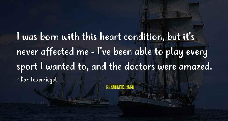 Sports And Heart Sayings By Dan Feuerriegel: I was born with this heart condition, but it's never affected me - I've been