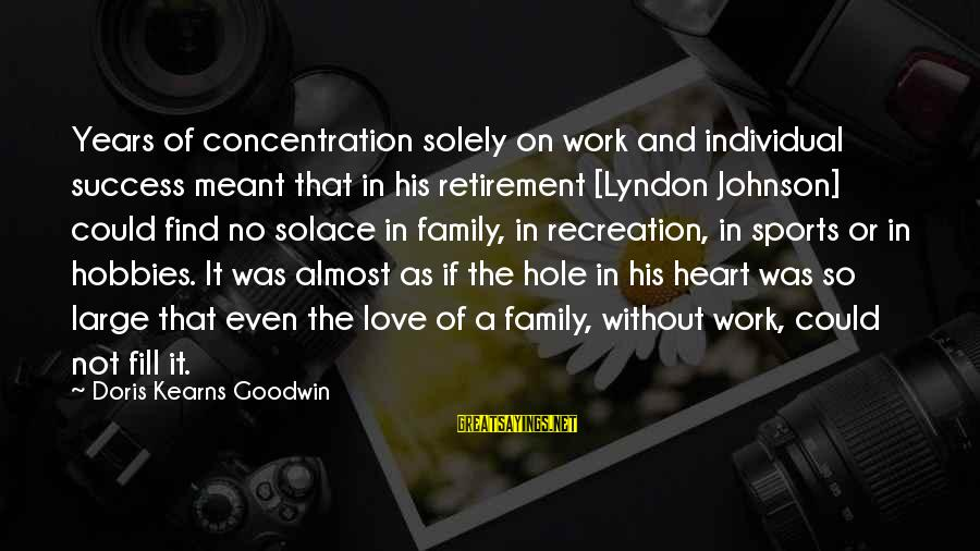 Sports And Heart Sayings By Doris Kearns Goodwin: Years of concentration solely on work and individual success meant that in his retirement [Lyndon