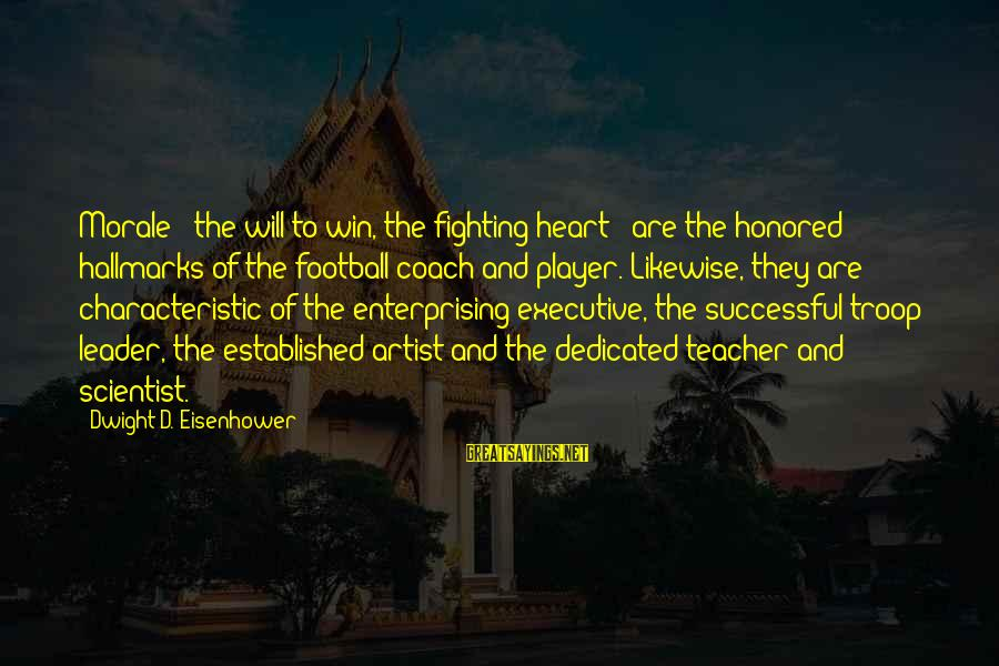 Sports And Heart Sayings By Dwight D. Eisenhower: Morale - the will to win, the fighting heart - are the honored hallmarks of