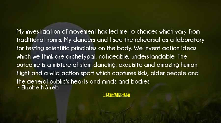 Sports And Heart Sayings By Elizabeth Streb: My investigation of movement has led me to choices which vary from traditional norms. My