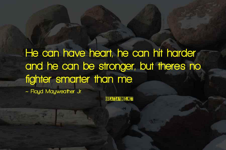 Sports And Heart Sayings By Floyd Mayweather Jr.: He can have heart, he can hit harder and he can be stronger, but there's
