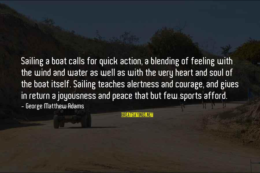 Sports And Heart Sayings By George Matthew Adams: Sailing a boat calls for quick action, a blending of feeling with the wind and