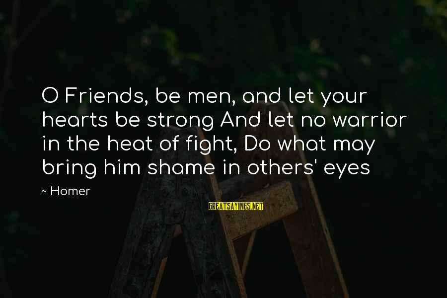 Sports And Heart Sayings By Homer: O Friends, be men, and let your hearts be strong And let no warrior in