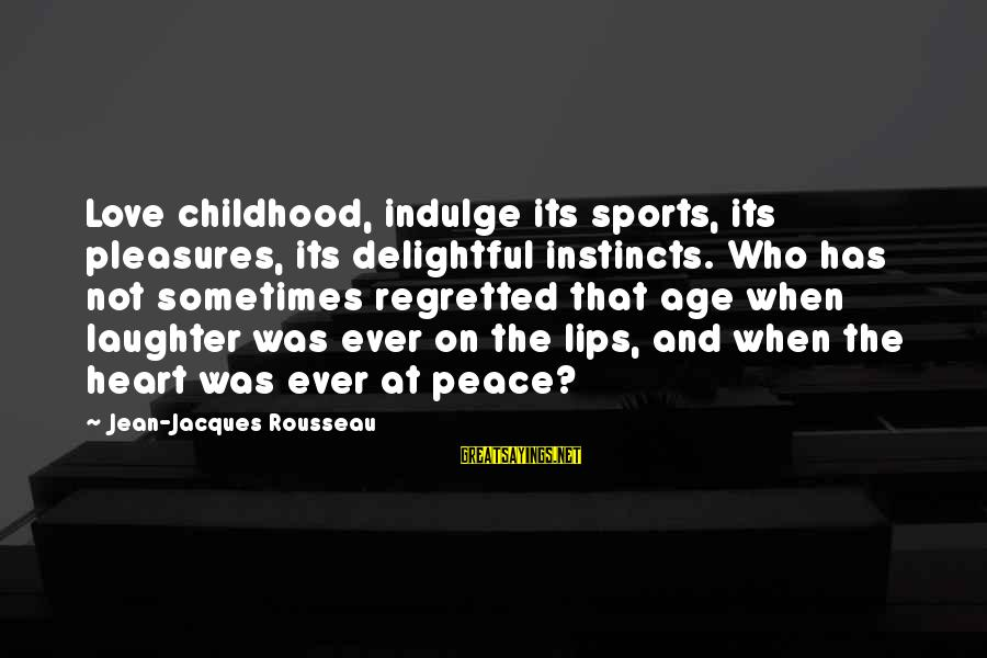 Sports And Heart Sayings By Jean-Jacques Rousseau: Love childhood, indulge its sports, its pleasures, its delightful instincts. Who has not sometimes regretted