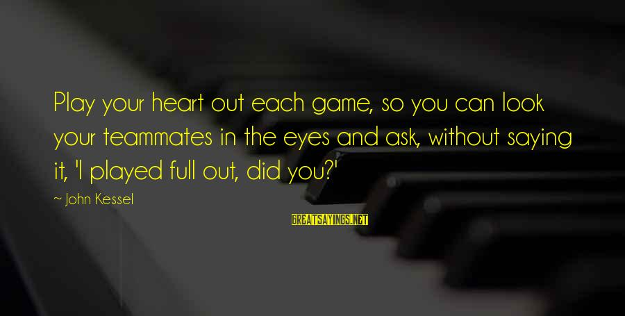 Sports And Heart Sayings By John Kessel: Play your heart out each game, so you can look your teammates in the eyes