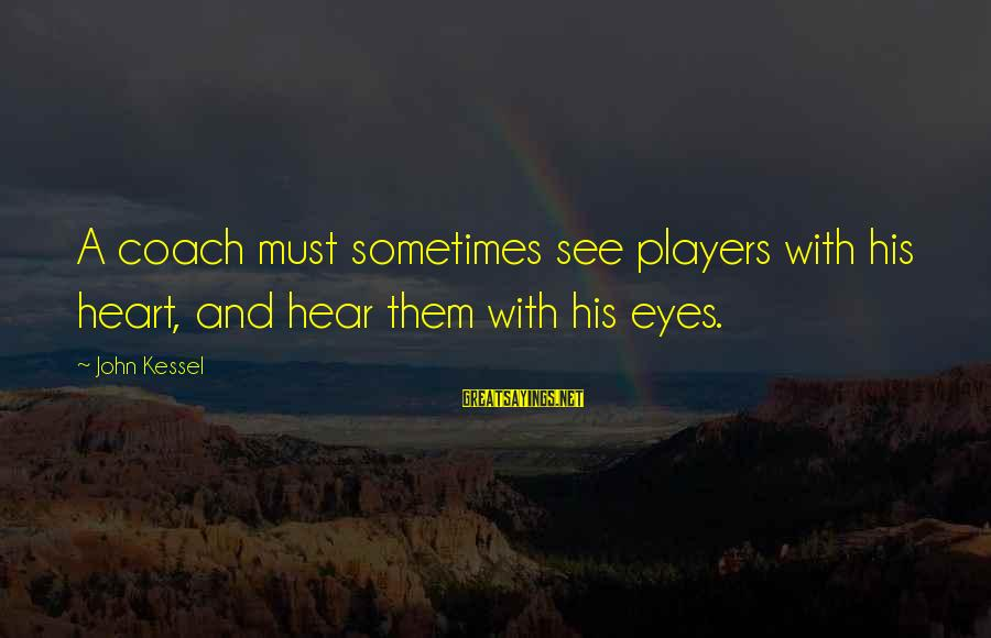 Sports And Heart Sayings By John Kessel: A coach must sometimes see players with his heart, and hear them with his eyes.