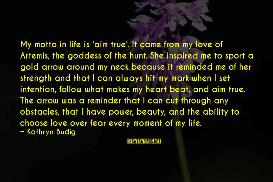 Sports And Heart Sayings By Kathryn Budig: My motto in life is 'aim true'. It came from my love of Artemis, the