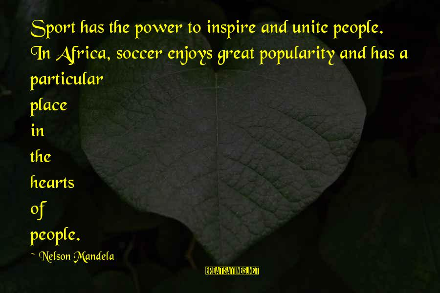 Sports And Heart Sayings By Nelson Mandela: Sport has the power to inspire and unite people. In Africa, soccer enjoys great popularity